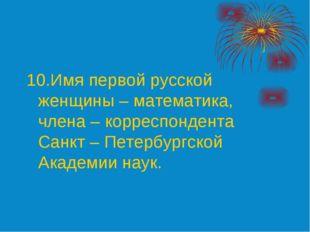 10.Имя первой русской женщины – математика, члена – корреспондента Санкт – Пе