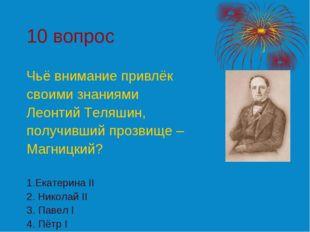 10 вопрос Чьё внимание привлёк своими знаниями Леонтий Теляшин, получивший пр
