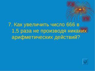 7. Как увеличить число 666 в 1,5 раза не производя никаких арифметических дей