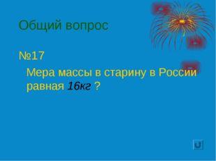 Общий вопрос №17 Мера массы в старину в России равная 16кг ?