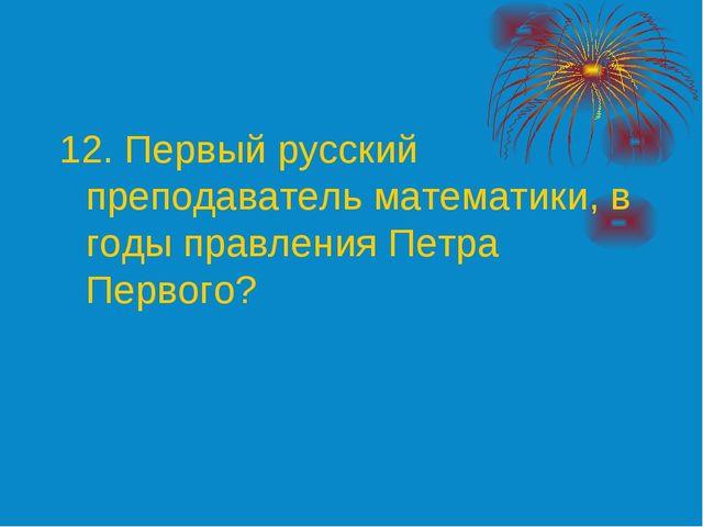 12. Первый русский преподаватель математики, в годы правления Петра Первого?
