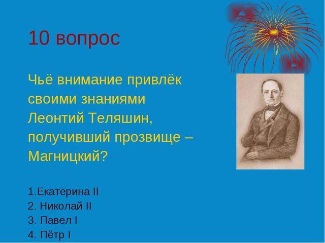 10 вопрос Чьё внимание привлёк своими знаниями Леонтий Теляшин, получивший пр...