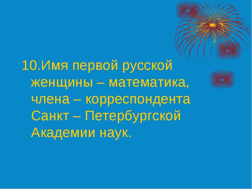10.Имя первой русской женщины – математика, члена – корреспондента Санкт – Пе...