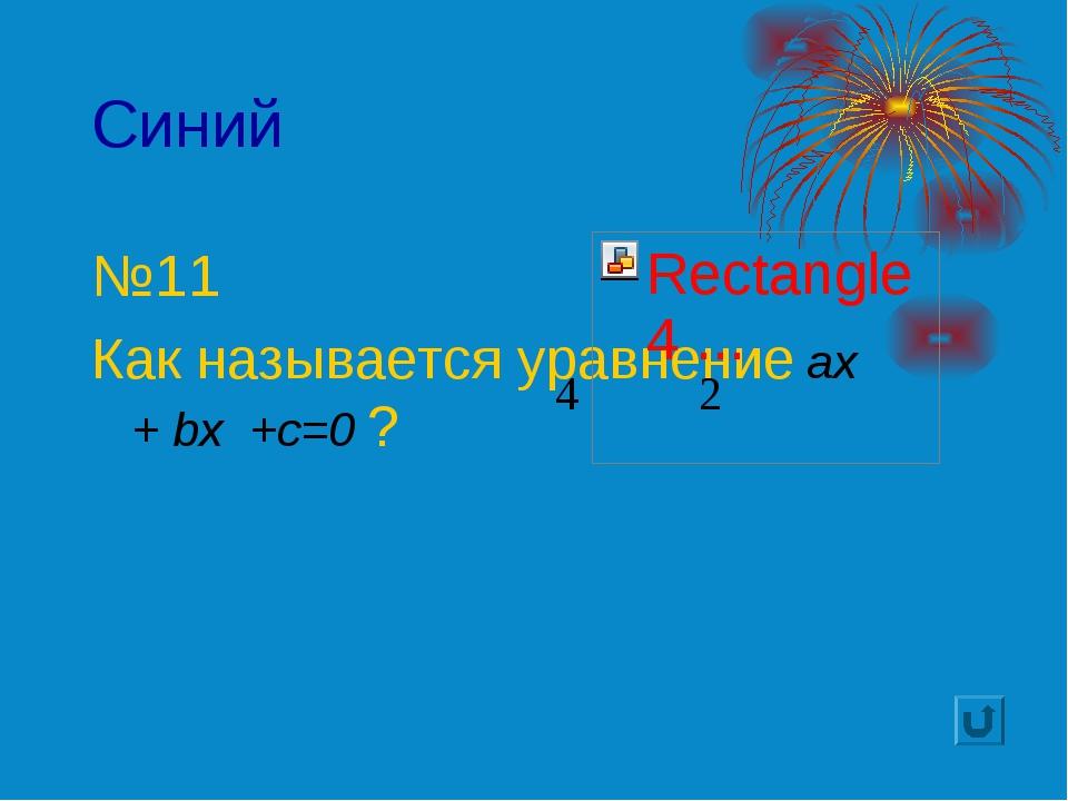 Синий №11 Как называется уравнение ax + bx +c=0 ?