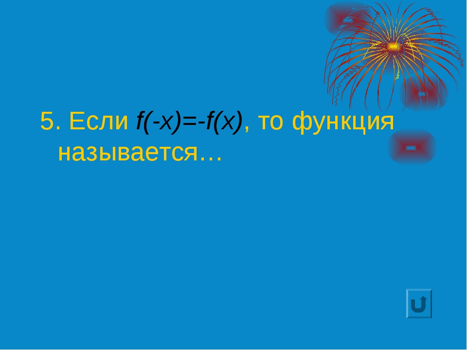 5. Если f(-x)=-f(x), то функция называется…