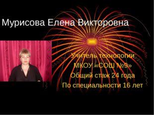 Мурисова Елена Викторовна Учитель технологии МКОУ «СОШ №9» Общий стаж 24 года