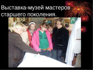 Выставка-музей мастеров старшего поколения.