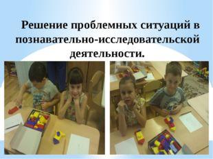 Решение проблемных ситуаций в познавательно-исследовательской деятельности.