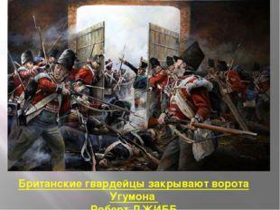 Британские гвардейцы закрывают ворота Угумона Роберт ДЖИББ