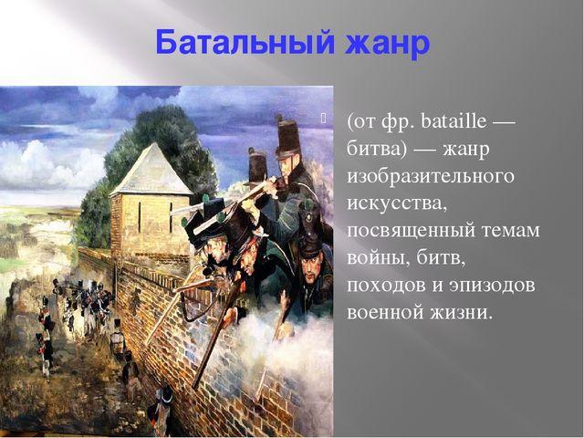 Батальный жанр (от фр. bataille — битва) — жанр изобразительного искусства, п...