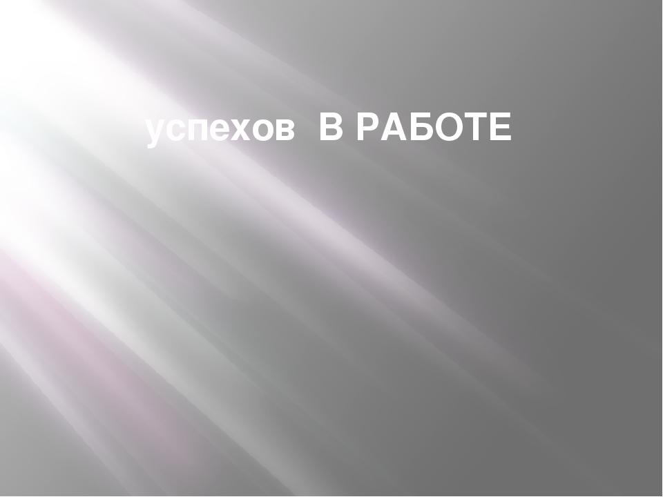успехов В РАБОТЕ