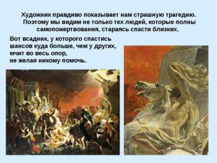 Художник правдиво показывает нам страшную трагедию. Поэтому мы видим не тольк