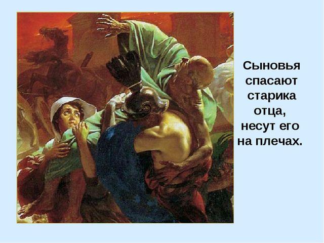Сыновья спасают старика отца, несут его на плечах.