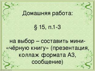 Домашняя работа: § 15, п.1-3 на выбор – составить мини- «чёрную книгу» (презе