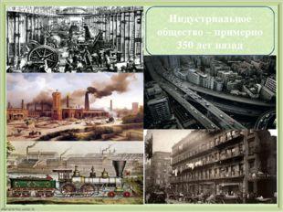 Индустриальное общество – примерно 350 лет назад