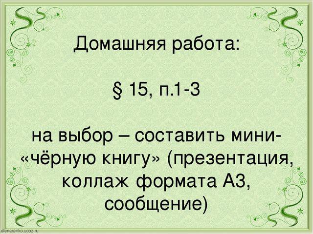 Домашняя работа: § 15, п.1-3 на выбор – составить мини- «чёрную книгу» (презе...