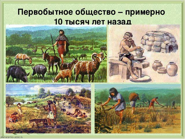Первобытное общество – примерно 10 тысяч лет назад