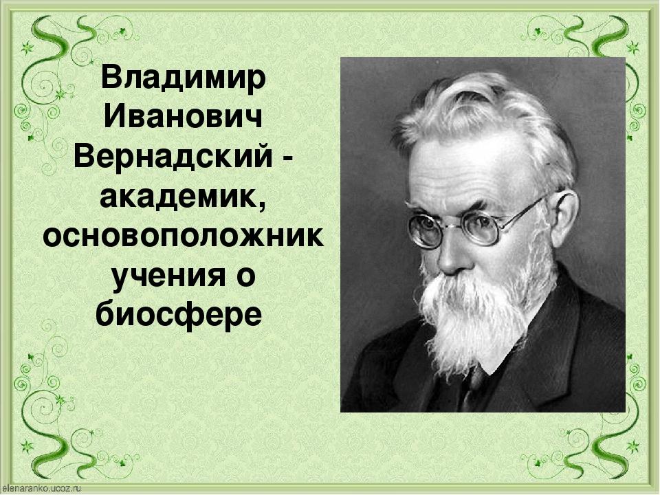 Владимир Иванович Вернадский - академик, основоположник учения о биосфере