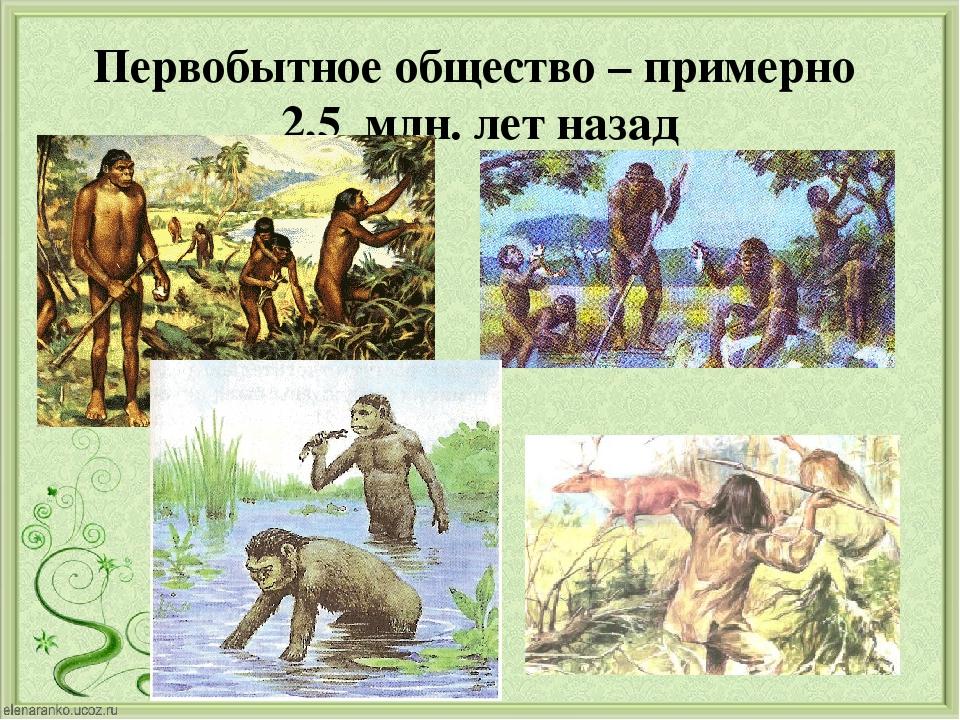 Первобытное общество – примерно 2,5 млн. лет назад