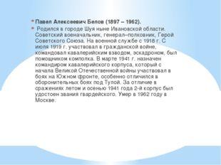 Павел Алексеевич Белов (1897 – 1962). Родился в городе Шуя ныне Ивановской о
