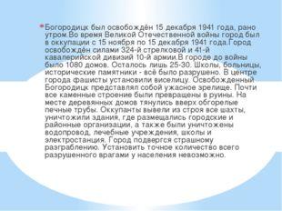 Богородицк был освобождён 15 декабря 1941 года, рано утром.Во время Великой