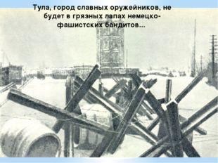 Тула, город славных оружейников, не будет в грязных лапах немецко-фашистских