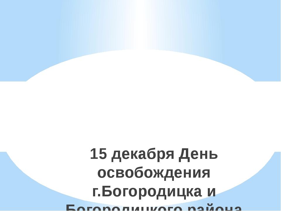 15 декабря День освобождения г.Богородицка и Богородицкого района от немецко...