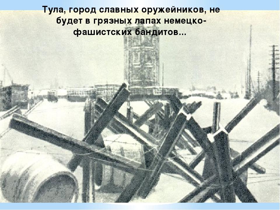 Тула, город славных оружейников, не будет в грязных лапах немецко-фашистских...