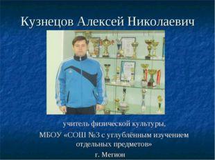 Кузнецов Алексей Николаевич учитель физической культуры, МБОУ «СОШ №3 с углуб
