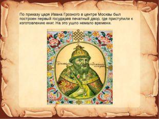 По приказу царя Ивана Грозного в центре Москвы был построен первый государев