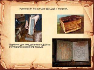 Рукописная книга была большой и тяжелой. Переплет для нее делался из досок и