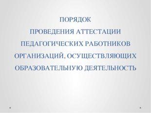 ПОРЯДОК ПРОВЕДЕНИЯ АТТЕСТАЦИИ ПЕДАГОГИЧЕСКИХ РАБОТНИКОВ ОРГАНИЗАЦИЙ, ОСУЩЕСТВ