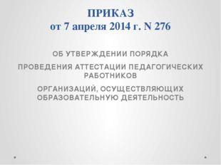 ПРИКАЗ от 7 апреля 2014 г. N 276 ОБ УТВЕРЖДЕНИИ ПОРЯДКА ПРОВЕДЕНИЯ АТТЕСТАЦИИ