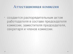 Аттестационная комиссия создается распорядительным актом работодателя в соста