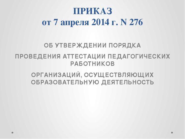 ПРИКАЗ от 7 апреля 2014 г. N 276 ОБ УТВЕРЖДЕНИИ ПОРЯДКА ПРОВЕДЕНИЯ АТТЕСТАЦИИ...