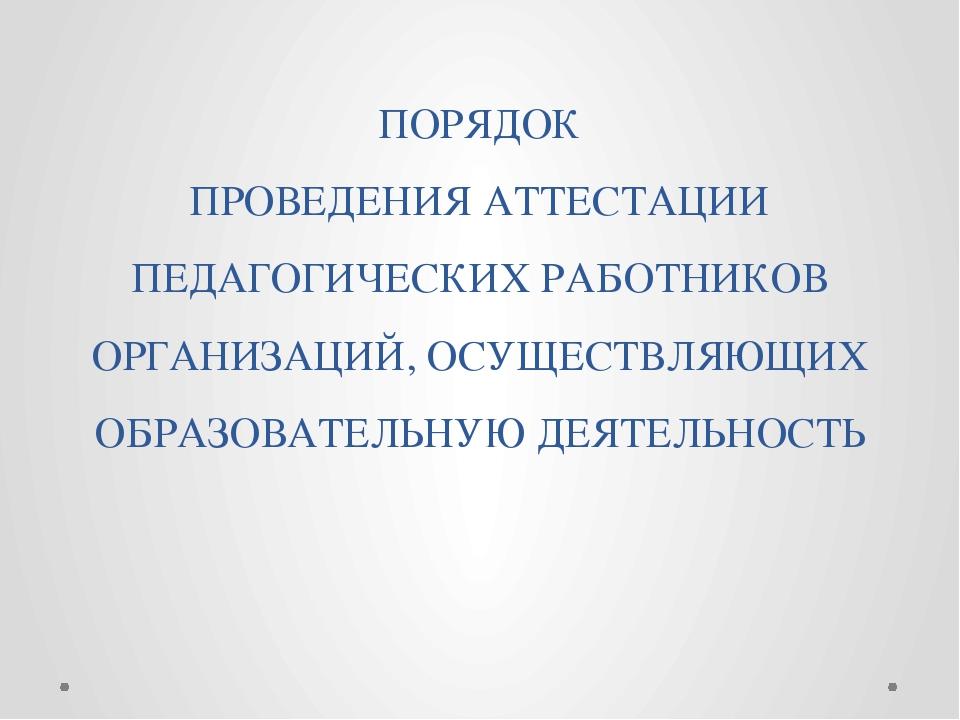 ПОРЯДОК ПРОВЕДЕНИЯ АТТЕСТАЦИИ ПЕДАГОГИЧЕСКИХ РАБОТНИКОВ ОРГАНИЗАЦИЙ, ОСУЩЕСТВ...