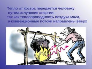 Тепло от костра передается человеку путем излучения энергии, так как теплопро
