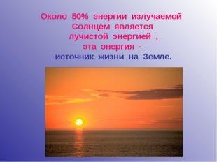 Около 50% энергии излучаемой Солнцем является лучистой энергией , эта энергия