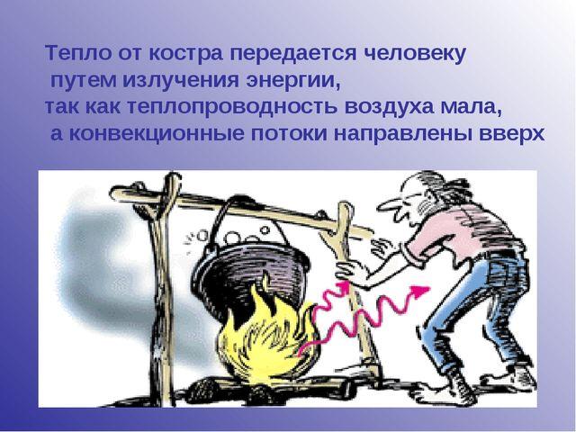 Тепло от костра передается человеку путем излучения энергии, так как теплопро...