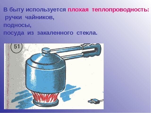В быту используется плохая теплопроводность: ручки чайников, подносы, посуда...