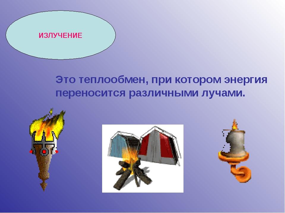 ИЗЛУЧЕНИЕ Это теплообмен, при котором энергия переносится различными лучами.