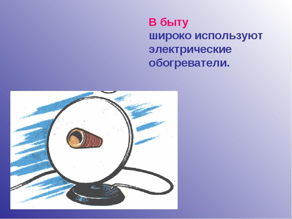 В быту широко используют электрические обогреватели.
