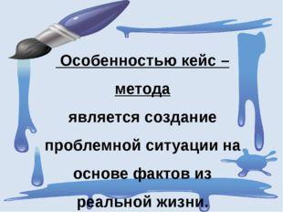 Особенностью кейс – метода является создание проблемной ситуации на основе ф