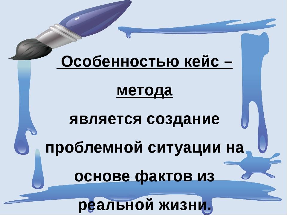 Особенностью кейс – метода является создание проблемной ситуации на основе ф...