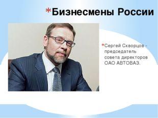 Бизнесмены России Сергей Скворцов - председатель совета директоров ОАОАВТОВАЗ.