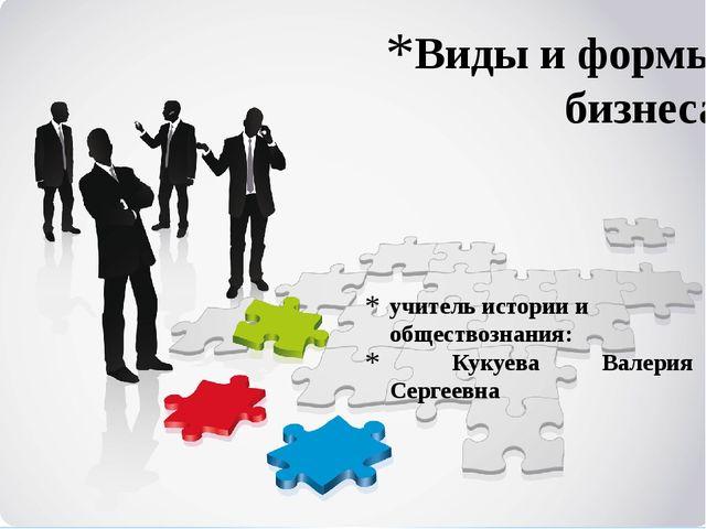 учитель истории и обществознания: Кукуева Валерия Сергеевна Виды и формы бизн...