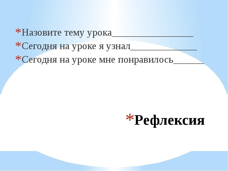 Рефлексия Назовите тему урока________________ Сегодня на уроке я узнал_______...