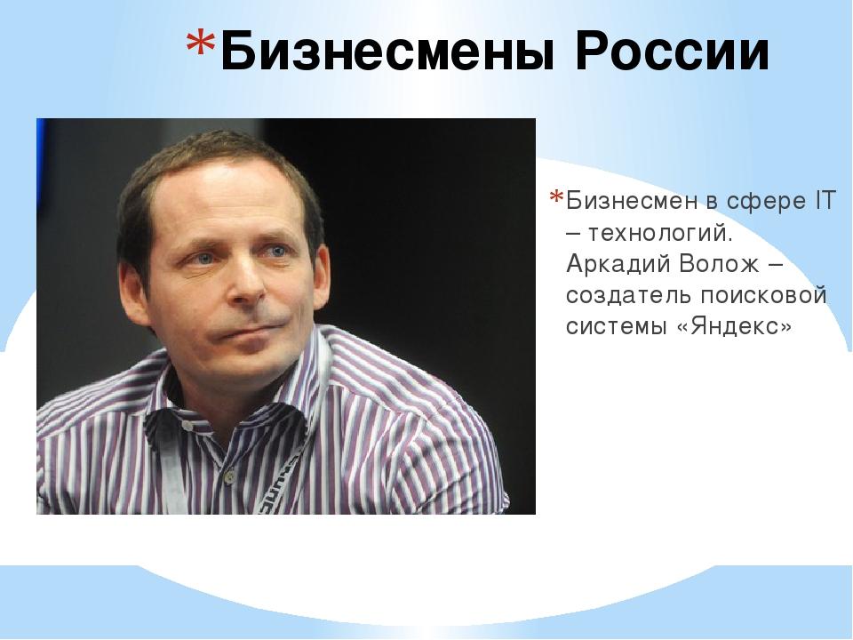 Бизнесмены России Бизнесмен в сфере IT – технологий. Аркадий Волож – создател...