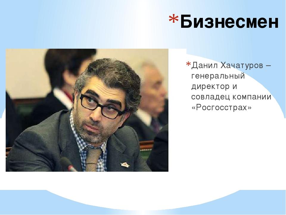 Бизнесмен Данил Хачатуров – генеральный директор и совладец компании «Росгосс...