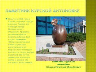 Памятник Курской антоновке Клыков Вячеслав Михайлович В августе 2008 года в К